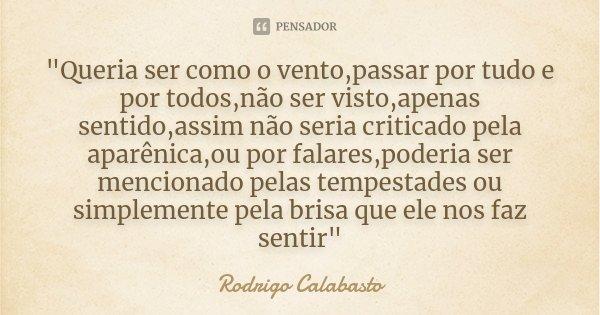 """""""Queria ser como o vento,passar por tudo e por todos,não ser visto,apenas sentido,assim não seria criticado pela aparênica,ou por falares,poderia ser menci... Frase de Rodrigo Calabasto."""