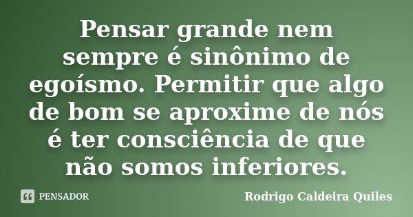 Pensar grande nem sempre é sinônimo de egoísmo. Permitir que algo de bom se aproxime de nós é ter consciência de que não somos inferiores.... Frase de Rodrigo Caldeira Quiles.