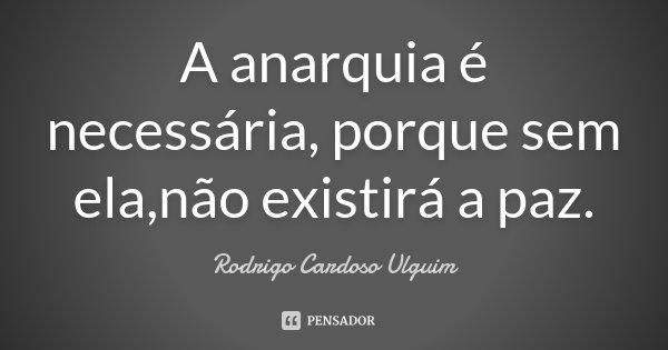 A anarquia é necessária, porque sem ela,não existirá a paz.... Frase de Rodrigo Cardoso Ulguim.