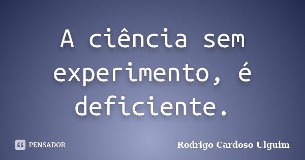A ciência sem experimento, é deficiente.... Frase de Rodrigo Cardoso Ulguim.