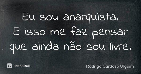Eu sou anarquista. E isso me faz pensar que ainda não sou livre.... Frase de Rodrigo Cardoso Ulguim.