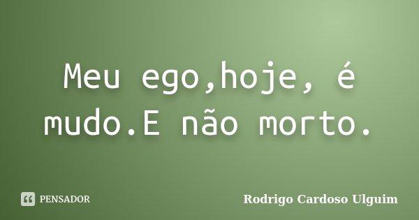 Meu ego,hoje, é mudo.E não morto.... Frase de Rodrigo Cardoso Ulguim.