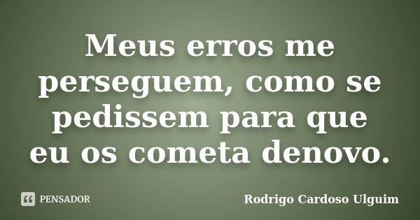 Meus erros me perseguem, como se pedissem para que eu os cometa denovo.... Frase de Rodrigo Cardoso Ulguim.