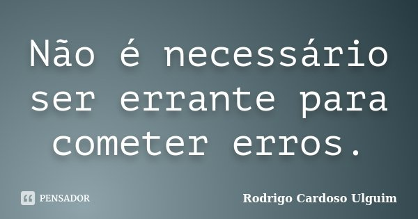 Não é necessário ser errante para cometer erros.... Frase de Rodrigo Cardoso Ulguim.