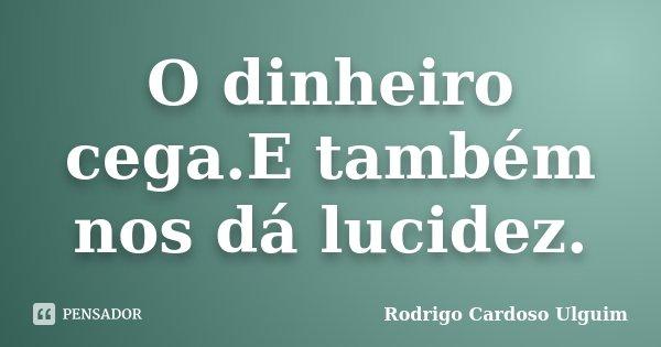 O dinheiro cega.E também nos dá lucidez.... Frase de Rodrigo Cardoso Ulguim.