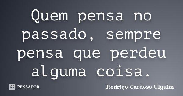Quem pensa no passado, sempre pensa que perdeu alguma coisa.... Frase de Rodrigo Cardoso Ulguim.