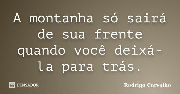 A montanha só sairá de sua frente quando você deixá-la para trás.... Frase de Rodrigo Carvalho.
