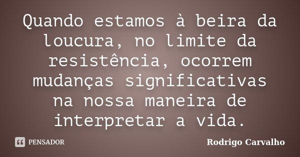 Quando estamos à beira da loucura, no limite da resistência, ocorrem mudanças significativas na nossa maneira de interpretar a vida.... Frase de Rodrigo Carvalho.