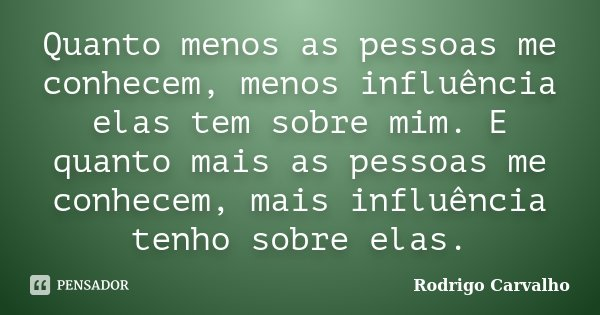 Quanto menos as pessoas me conhecem, menos influência elas tem sobre mim. E quanto mais as pessoas me conhecem, mais influência tenho sobre elas.... Frase de Rodrigo Carvalho.