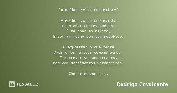 """""""A melhor coisa que existe"""" A melhor coisa que existe É um amor correspondido, É se doar ao máximo, E sorrir mesmo sem ter recebido. É expressar o que... Frase de Rodrigo Cavalcante."""