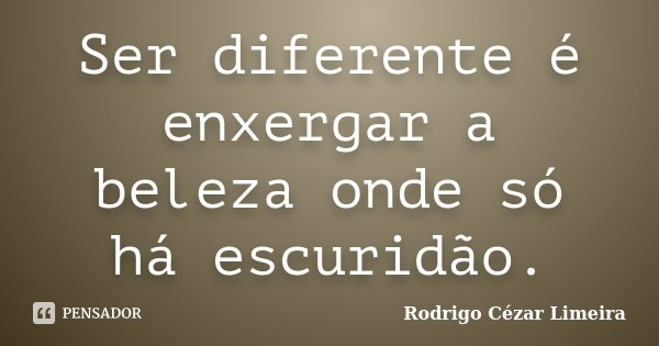 Ser diferente é enxergar a beleza onde só há escuridão.... Frase de Rodrigo Cézar Limeira.