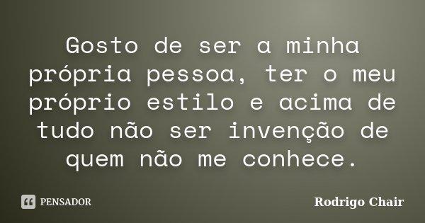 Gosto de ser a minha própria pessoa, ter o meu próprio estilo e acima de tudo não ser invenção de quem não me conhece.... Frase de Rodrigo Chair.
