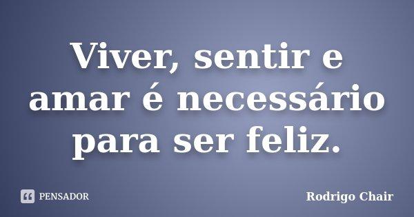 Viver, sentir e amar é necessário para ser feliz.... Frase de Rodrigo Chair.