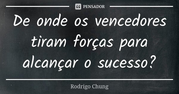De onde os vencedores tiram forças para alcançar o sucesso?... Frase de Rodrigo Chung.