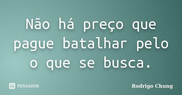 Não há preço que pague batalhar pelo o que se busca.... Frase de Rodrigo Chung.