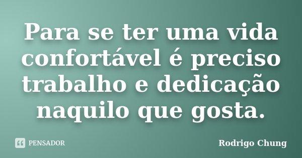 Para se ter uma vida confortável é preciso trabalho e dedicação naquilo que gosta.... Frase de Rodrigo Chung.