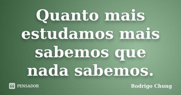 Quanto mais estudamos mais sabemos que nada sabemos.... Frase de Rodrigo Chung.