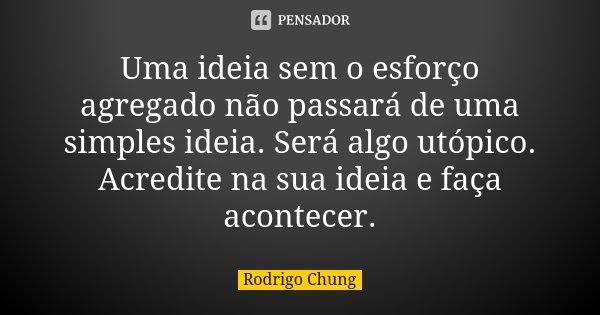 Uma ideia sem o esforço agregado não passará de uma simples ideia. Será algo utópico. Acredite na sua ideia e faça acontecer.... Frase de Rodrigo Chung.