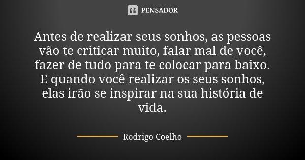 Antes de realizar seus sonhos, as pessoas vão te criticar muito, falar mal de você, fazer de tudo para te colocar para baixo. E quando você realizar os seus son... Frase de Rodrigo Coelho.