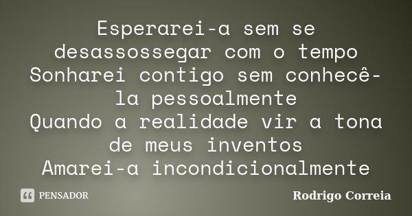 Esperarei-a sem se desassossegar com o tempo Sonharei contigo sem conhecê-la pessoalmente Quando a realidade vir a tona de meus inventos Amarei-a incondicionalm... Frase de Rodrigo Correia.