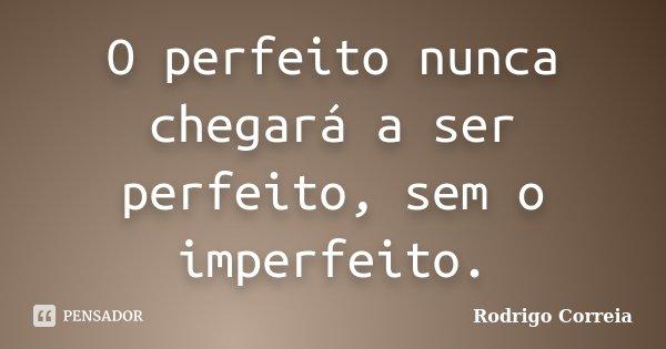 O perfeito nunca chegará a ser perfeito, sem o imperfeito.... Frase de Rodrigo Correia.