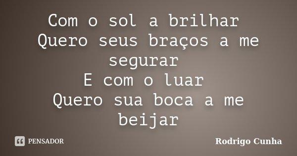 Com o sol a brilhar Quero seus braços a me segurar E com o luar Quero sua boca a me beijar... Frase de Rodrigo Cunha.