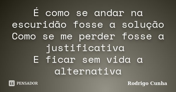 É como se andar na escuridão fosse a solução Como se me perder fosse a justificativa E ficar sem vida a alternativa... Frase de Rodrigo Cunha.