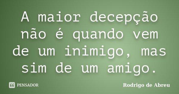 A maior decepção não é quando vem de um inimigo, mas sim de um amigo.... Frase de Rodrigo de Abreu.