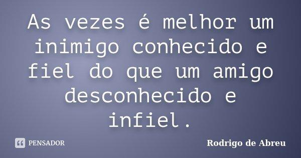 As vezes é melhor um inimigo conhecido e fiel do que um amigo desconhecido e infiel.... Frase de Rodrigo de Abreu.