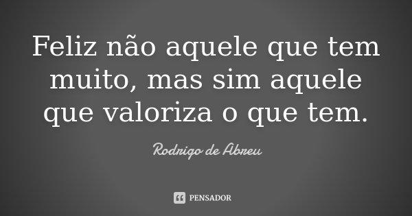 Feliz não aquele que tem muito, mas sim aquele que valoriza o que tem.... Frase de Rodrigo de Abreu.