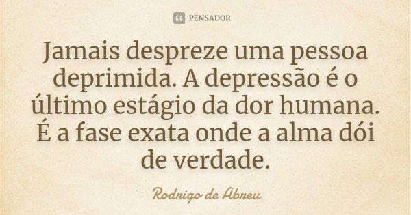 Jamais despreze uma pessoa deprimida. A depressao é o último estágio da dor humana. É a fase exata onde a alma dói de verdade.... Frase de rodrigo de abreu.