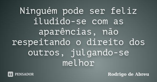 Ninguém pode ser feliz iludido-se com as aparências, não respeitando o direito dos outros, julgando-se melhor... Frase de Rodrigo de Abreu.