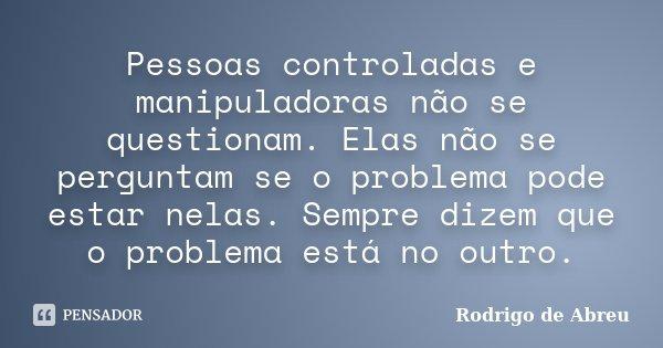 Pessoas controladas e manipuladoras não se questionam. Elas não se perguntam se o problema pode estar nelas. Sempre dizem que o problema está no outro.... Frase de Rodrigo de Abreu.
