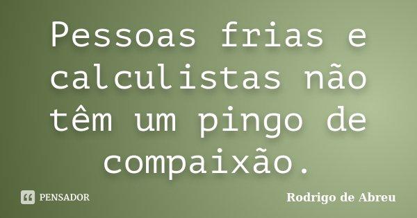 Pessoas Frias e Calculistas, Não Tem Um Pingo de Compaixão.... Frase de Rodrigo de Abreu.