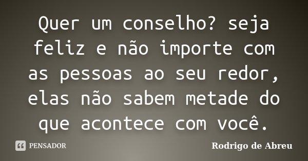 Quer um conselho? seja feliz e não importe com as pessoas ao seu redor, elas não sabem metade do que acontece com você.... Frase de Rodrigo de Abreu.