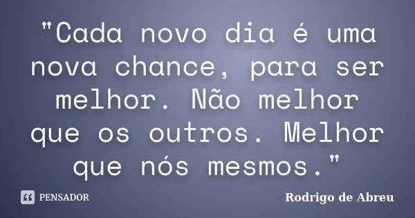 """""""Cada Novo Dia é Uma Nova Chance,... Rodrigo De Abreu"""