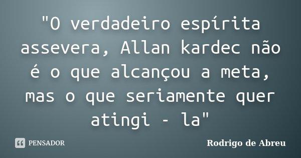 """""""O verdadeiro espírita assevera, Allan kardec não é o que alcançou a meta, mas o que seriamente quer atingi - la""""... Frase de Rodrigo de Abreu."""