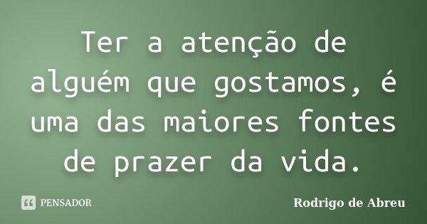 Ter a atenção de alguém que gostamos, é uma das maiores fontes de prazer da vida.... Frase de Rodrigo de Abreu.