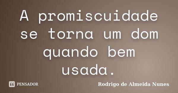 A promiscuidade se torna um dom quando bem usada.... Frase de Rodrigo de Almeida Nunes.