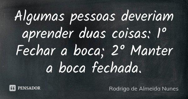 Algumas pessoas deveriam aprender duas coisas: 1° Fechar a boca; 2° Manter a boca fechada.... Frase de Rodrigo de Almeida Nunes.