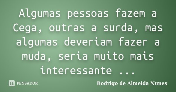 Algumas pessoas fazem a Cega, outras a surda, mas algumas deveriam fazer a muda, seria muito mais interessante ...... Frase de Rodrigo de Almeida Nunes.