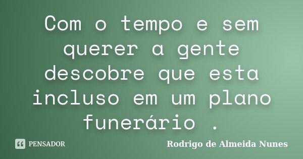 Com o tempo e sem querer a gente descobre que esta incluso em um plano funerário .... Frase de Rodrigo de Almeida Nunes.