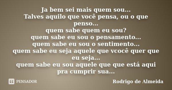 Ja bem sei mais quem sou... Talves aquilo que você pensa, ou o que penso... quem sabe quem eu sou? quem sabe eu sou o pensamento... quem sabe eu sou o sentiment... Frase de Rodrigo de Almeida.