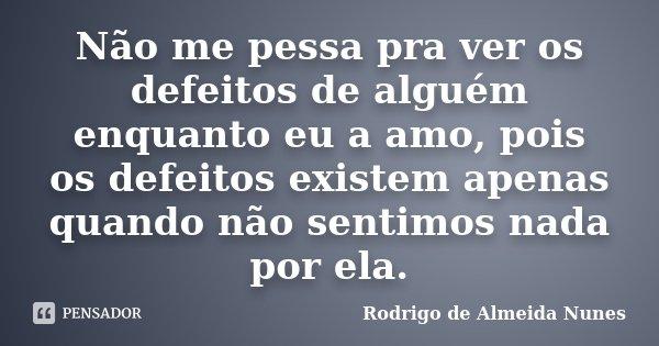 Não me pessa pra ver os defeitos de alguém enquanto eu a amo, pois os defeitos existem apenas quando não sentimos nada por ela.... Frase de Rodrigo de Almeida Nunes.
