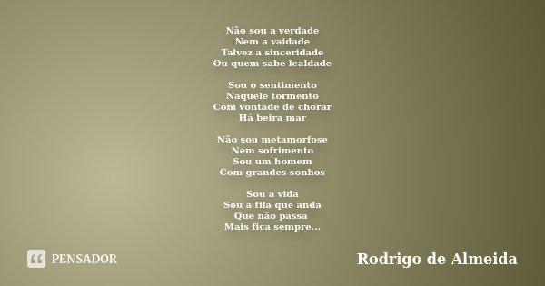 Não sou a verdade Nem a vaidade Talvez a sinceridade Ou quem sabe lealdade Sou o sentimento Naquele tormento Com vontade de chorar Há beira mar Não sou metamorf... Frase de Rodrigo de Almeida.