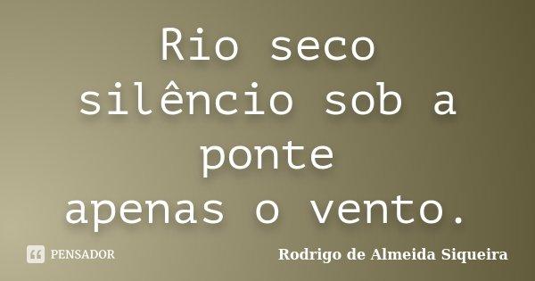 Rio seco silêncio sob a ponte apenas o vento.... Frase de Rodrigo de Almeida Siqueira.