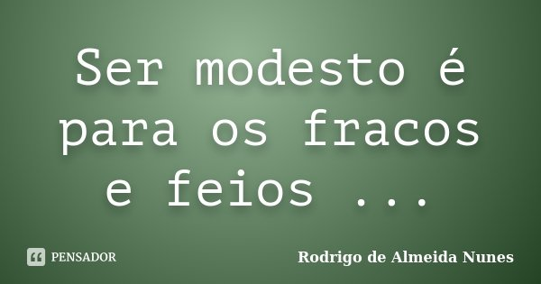 Ser modesto é para os fracos e feios ...... Frase de Rodrigo de Almeida Nunes.
