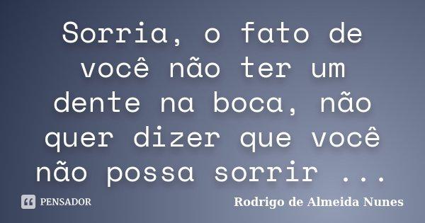 Sorria, o fato de você não ter um dente na boca, não quer dizer que você não possa sorrir ...... Frase de Rodrigo de Almeida Nunes.