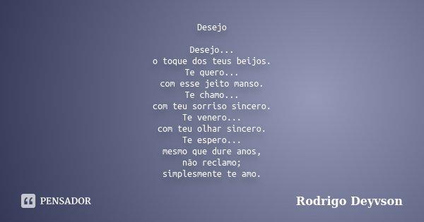 Desejo Desejo... o toque dos teus beijos. Te quero... com esse jeito manso. Te chamo... com teu sorriso sincero. Te venero... com teu olhar sincero. Te espero..... Frase de Rodrigo Deyvson.