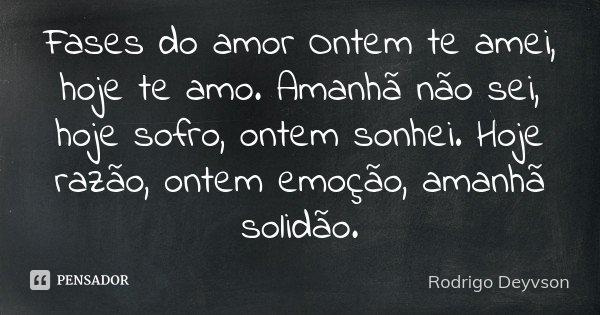 Fases do amor Ontem te amei, hoje te amo. Amanhã não sei, hoje sofro, ontem sonhei. Hoje razão, ontem emoção, amanhã solidão.... Frase de Rodrigo Deyvson.